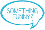 something funny?